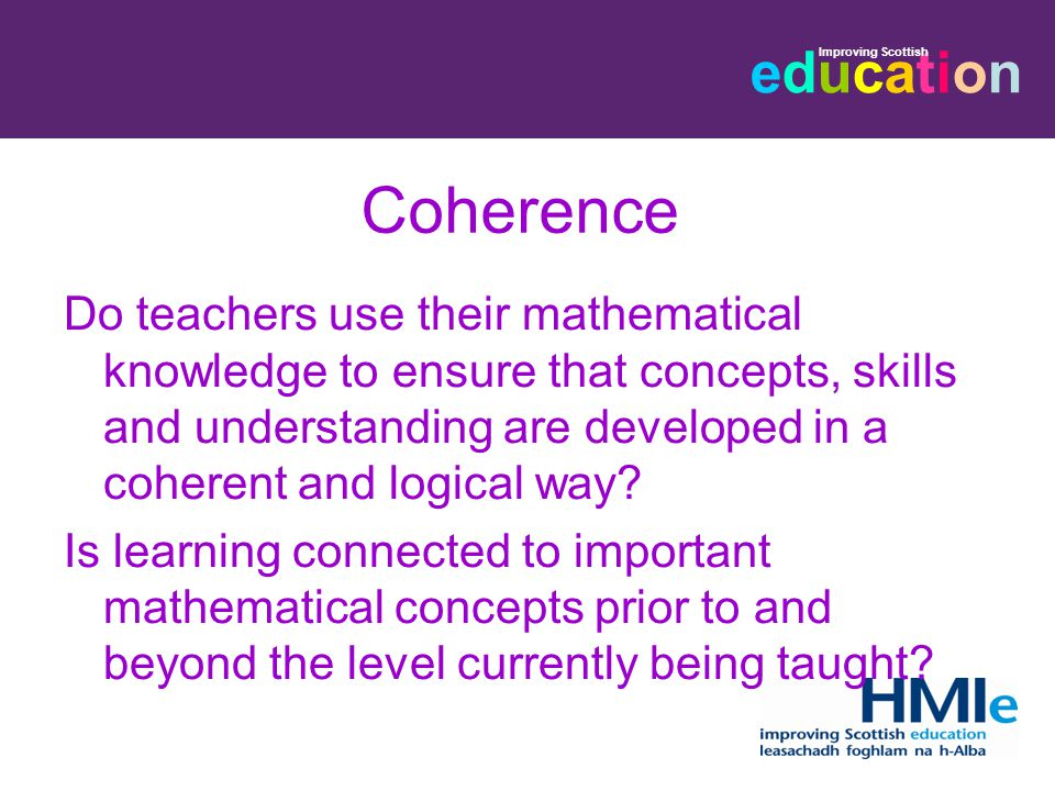 educationeducation Improving Scottish Coherence Do teachers use their mathematical knowledge to ensure that concepts, skills and understanding are developed in a coherent and logical way.