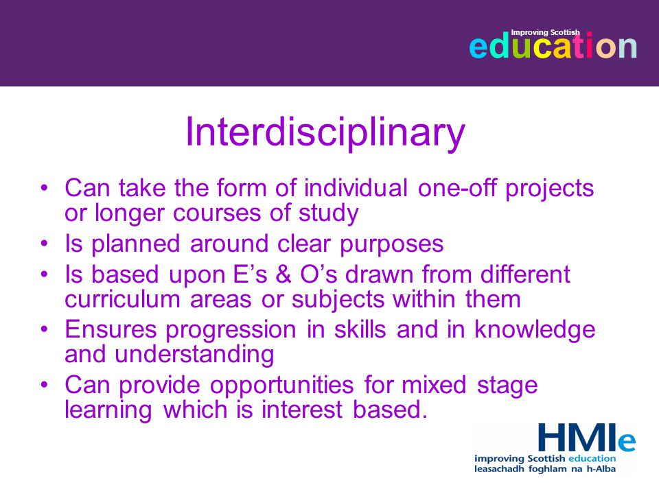 educationeducation Improving Scottish Interdisciplinary Can take the form of individual one-off projects or longer courses of study Is planned around clear purposes Is based upon E's & O's drawn from different curriculum areas or subjects within them Ensures progression in skills and in knowledge and understanding Can provide opportunities for mixed stage learning which is interest based.