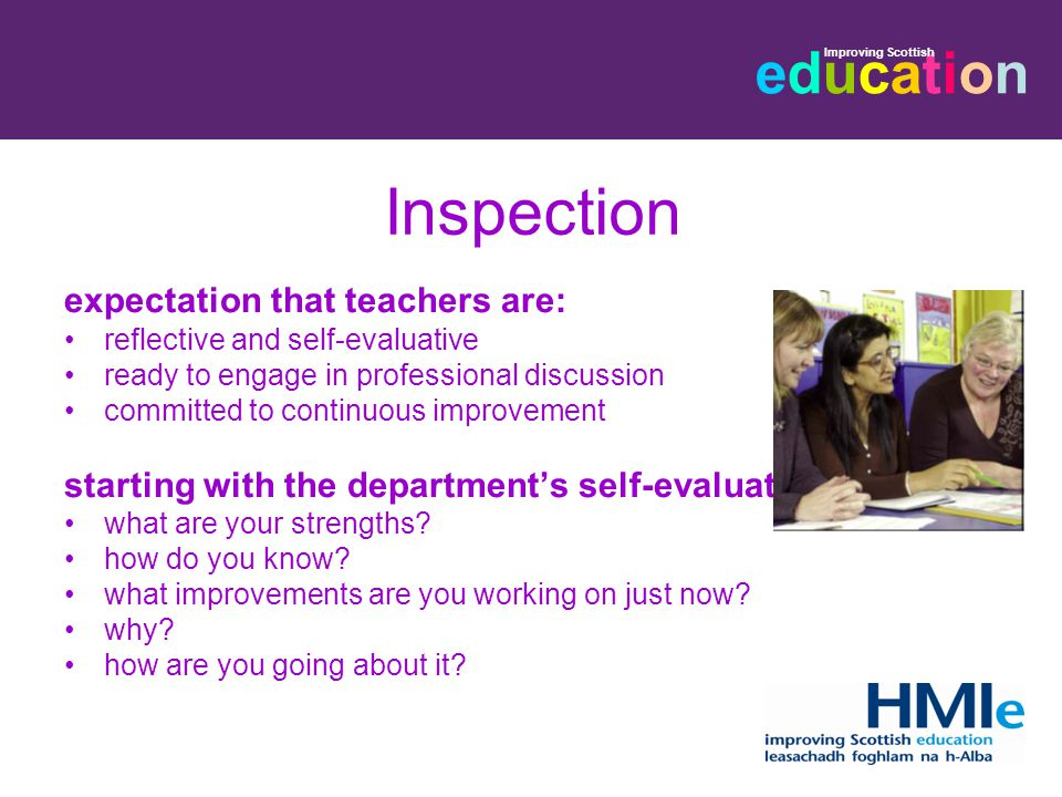 educationeducation Improving Scottish Inspection expectation that teachers are: reflective and self-evaluative ready to engage in professional discussion committed to continuous improvement starting with the department's self-evaluation what are your strengths.