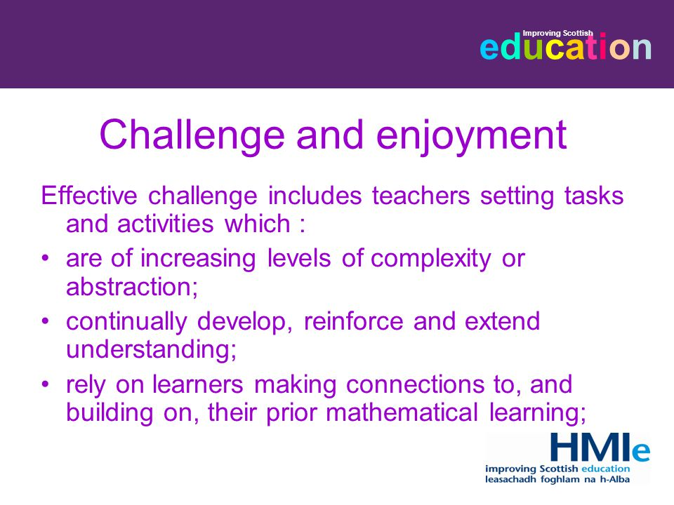 educationeducation Improving Scottish Challenge and enjoyment Effective challenge includes teachers setting tasks and activities which : are of increasing levels of complexity or abstraction; continually develop, reinforce and extend understanding; rely on learners making connections to, and building on, their prior mathematical learning;