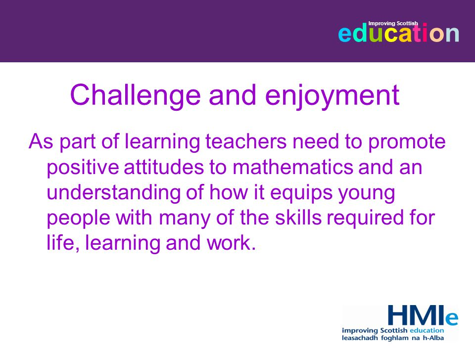 educationeducation Improving Scottish Challenge and enjoyment As part of learning teachers need to promote positive attitudes to mathematics and an understanding of how it equips young people with many of the skills required for life, learning and work.