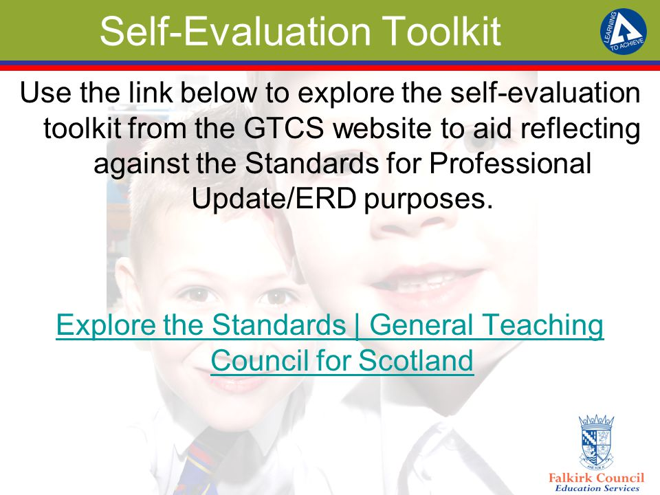 Self-Evaluation Toolkit Use the link below to explore the self-evaluation toolkit from the GTCS website to aid reflecting against the Standards for Professional Update/ERD purposes.