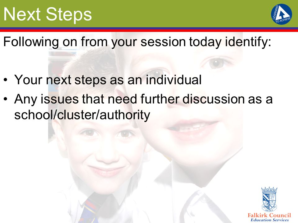 Next Steps Following on from your session today identify: Your next steps as an individual Any issues that need further discussion as a school/cluster/authority