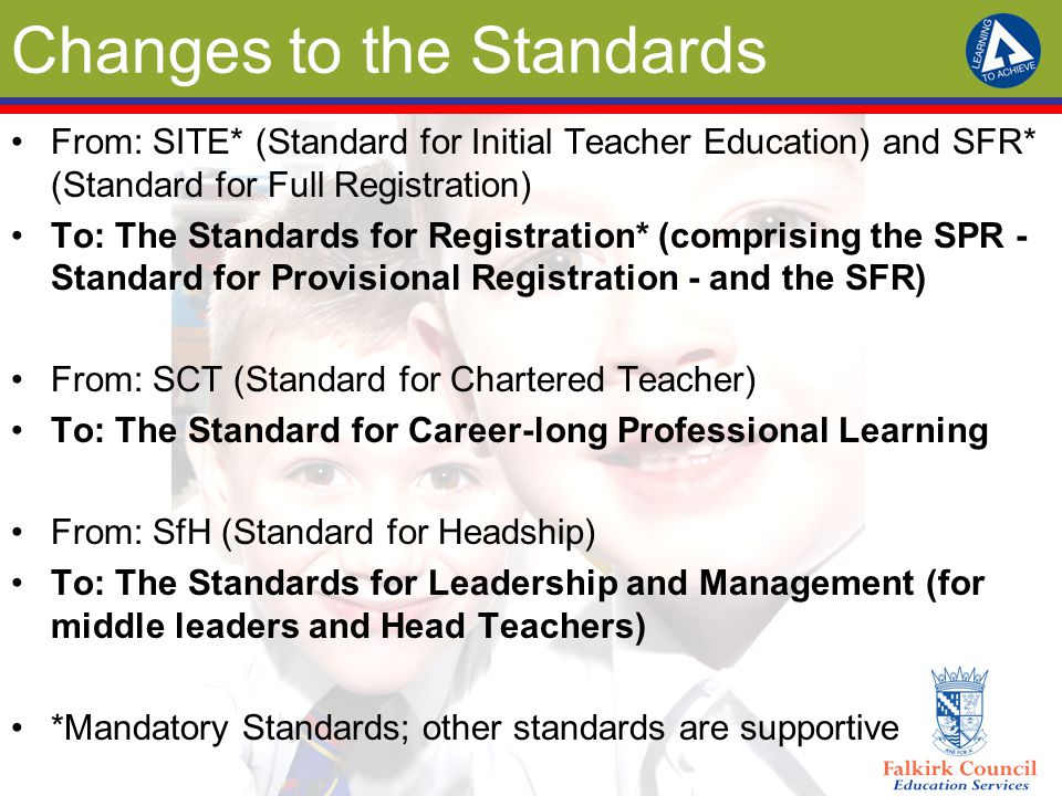 Changes to the Standards From: SITE* (Standard for Initial Teacher Education) and SFR* (Standard for Full Registration) To: The Standards for Registration* (comprising the SPR - Standard for Provisional Registration - and the SFR) From: SCT (Standard for Chartered Teacher) To: The Standard for Career-long Professional Learning From: SfH (Standard for Headship) To: The Standards for Leadership and Management (for middle leaders and Head Teachers) *Mandatory Standards; other standards are supportive