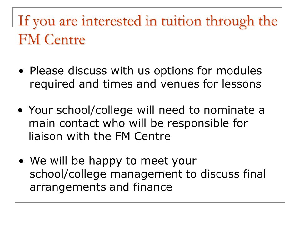 If you are interested in tuition through the FM Centre Please discuss with us options for modules required and times and venues for lessons We will be happy to meet your school/college management to discuss final arrangements and finance Your school/college will need to nominate a main contact who will be responsible for liaison with the FM Centre