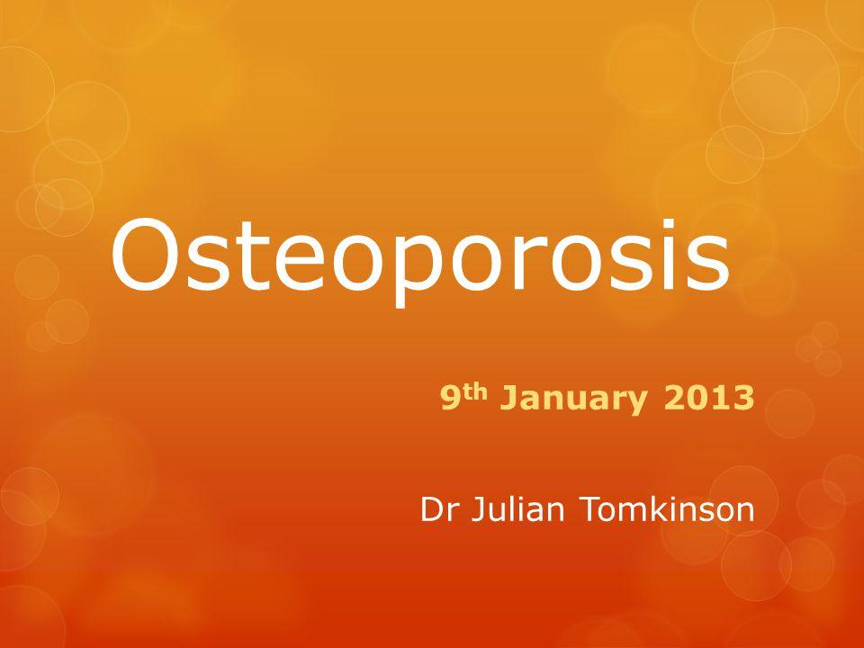 Osteoporosis 9 th January 2013 Dr Julian Tomkinson