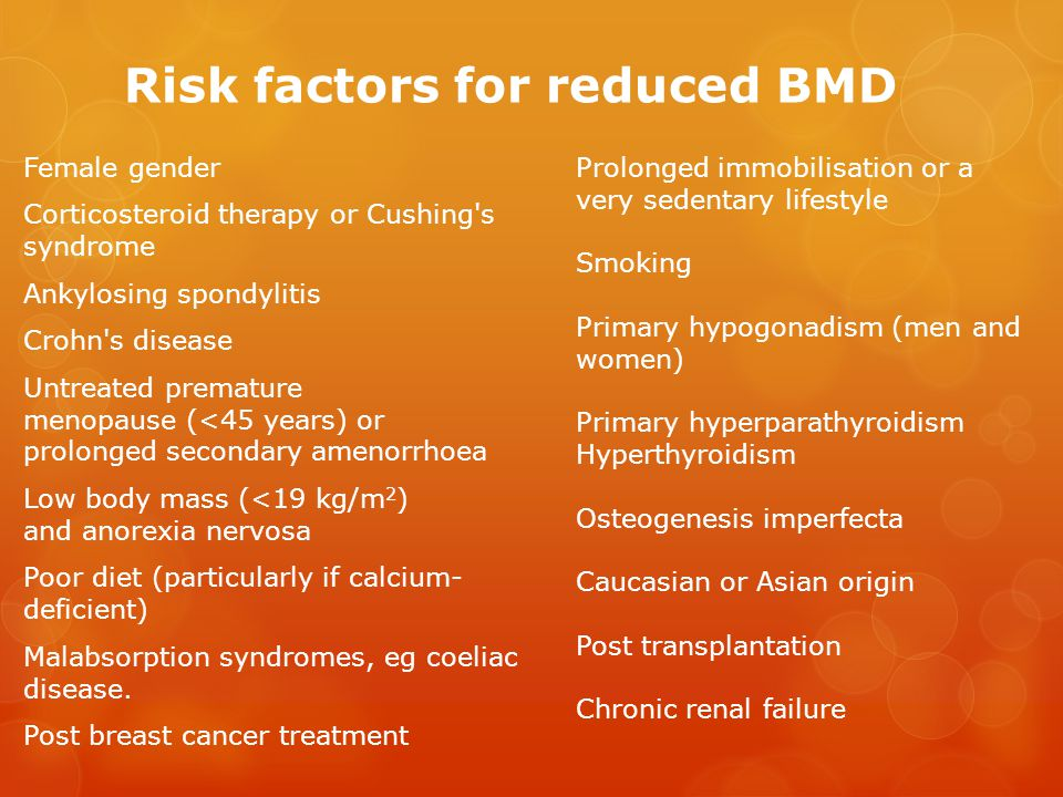 Risk factors for reduced BMD Female gender Corticosteroid therapy or Cushing s syndrome Ankylosing spondylitis Crohn s disease Untreated premature menopause (<45 years) or prolonged secondary amenorrhoea Low body mass (<19 kg/m 2 ) and anorexia nervosa Poor diet (particularly if calcium- deficient) Malabsorption syndromes, eg coeliac disease.