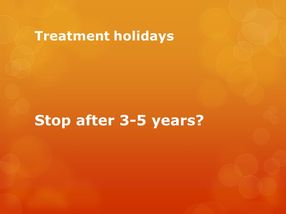 Treatment holidays Stop after 3-5 years