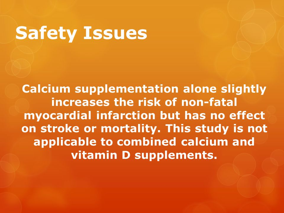 Safety Issues Calcium supplementation alone slightly increases the risk of non-fatal myocardial infarction but has no effect on stroke or mortality.