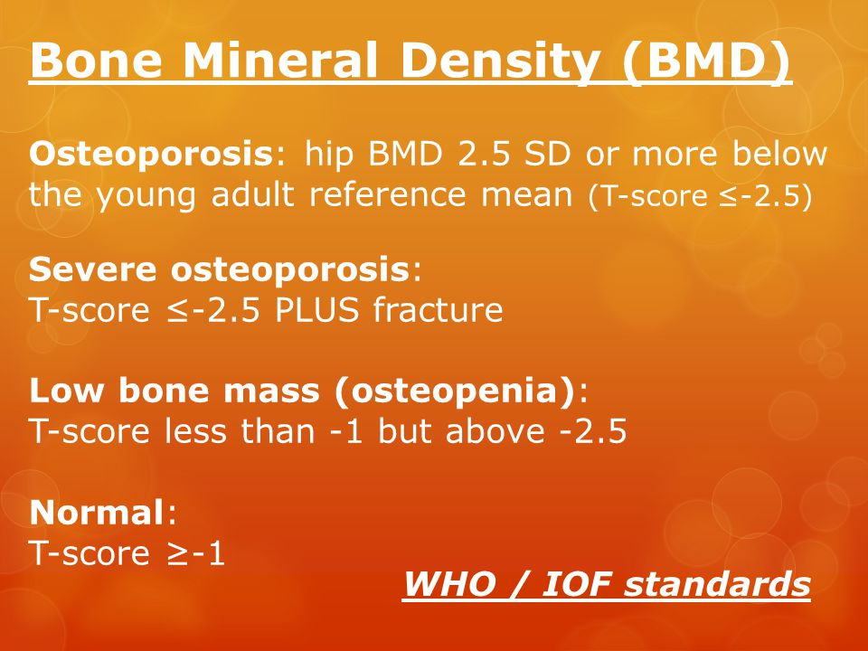 Osteoporosis: hip BMD 2.5 SD or more below the young adult reference mean (T-score ≤-2.5) Severe osteoporosis: T-score ≤-2.5 PLUS fracture Low bone mass (osteopenia): T-score less than -1 but above -2.5 Normal: T-score ≥-1 Bone Mineral Density (BMD) WHO / IOF standards