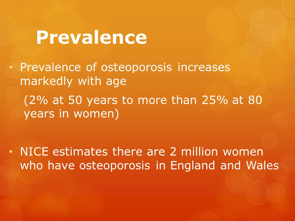 Prevalence Prevalence of osteoporosis increases markedly with age (2% at 50 years to more than 25% at 80 years in women) NICE estimates there are 2 million women who have osteoporosis in England and Wales