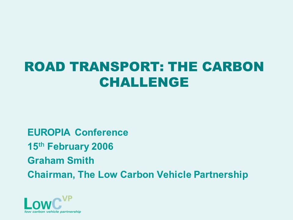 ROAD TRANSPORT: THE CARBON CHALLENGE EUROPIA Conference 15 th February 2006 Graham Smith Chairman, The Low Carbon Vehicle Partnership
