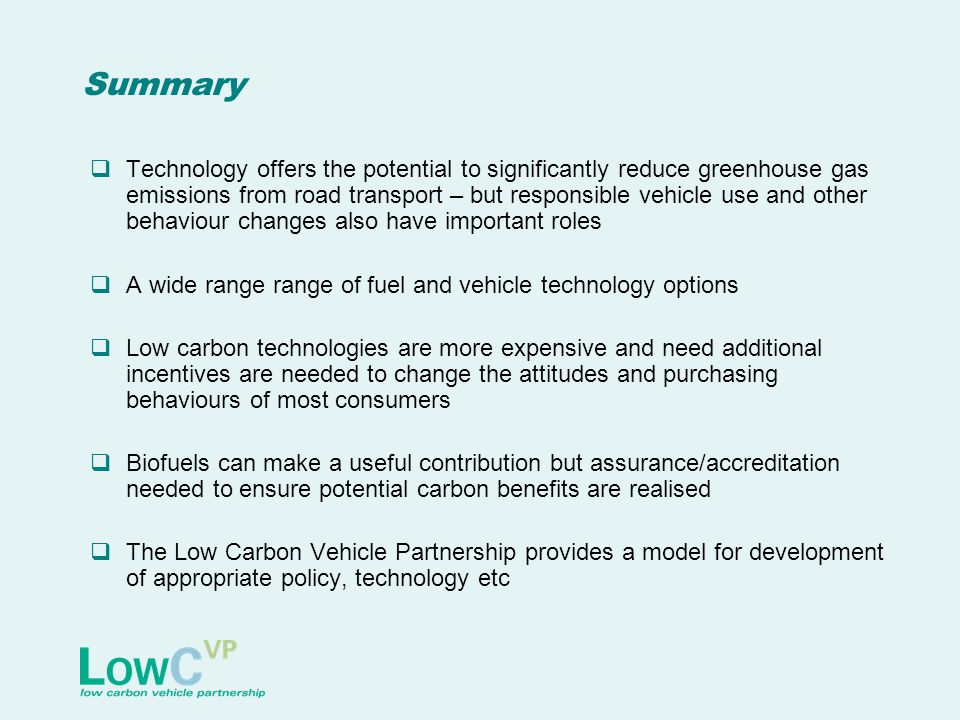 Summary  Technology offers the potential to significantly reduce greenhouse gas emissions from road transport – but responsible vehicle use and other behaviour changes also have important roles  A wide range range of fuel and vehicle technology options  Low carbon technologies are more expensive and need additional incentives are needed to change the attitudes and purchasing behaviours of most consumers  Biofuels can make a useful contribution but assurance/accreditation needed to ensure potential carbon benefits are realised  The Low Carbon Vehicle Partnership provides a model for development of appropriate policy, technology etc