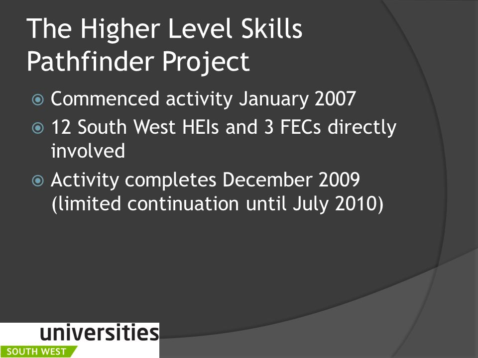 The Higher Level Skills Pathfinder Project  Commenced activity January 2007  12 South West HEIs and 3 FECs directly involved  Activity completes December 2009 (limited continuation until July 2010)