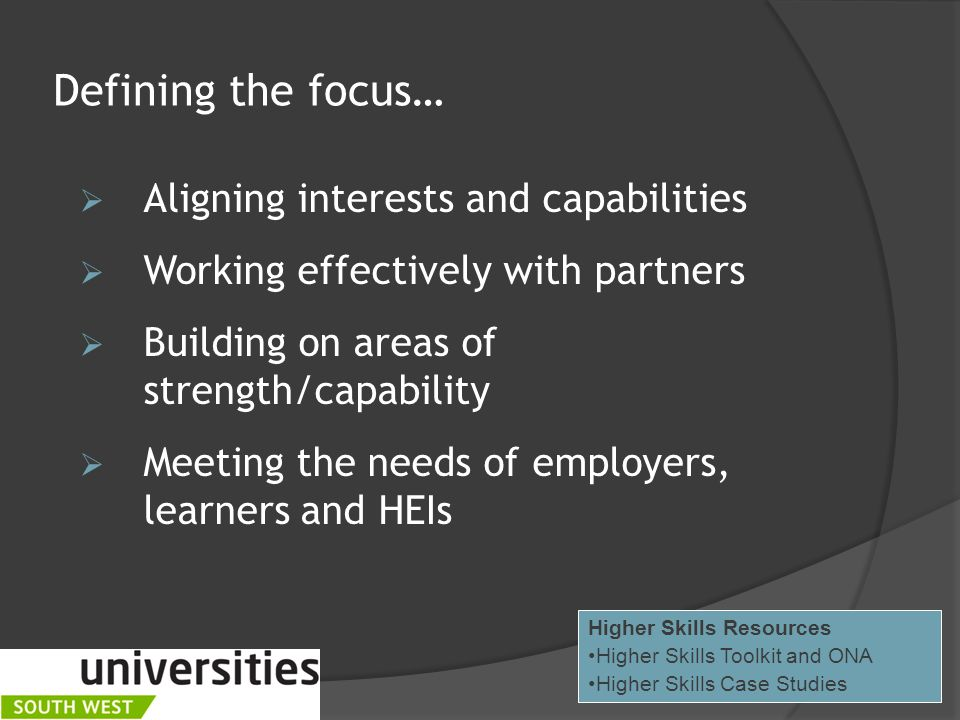 Defining the focus…  Aligning interests and capabilities  Working effectively with partners  Building on areas of strength/capability  Meeting the needs of employers, learners and HEIs Higher Skills Resources Higher Skills Toolkit and ONA Higher Skills Case Studies