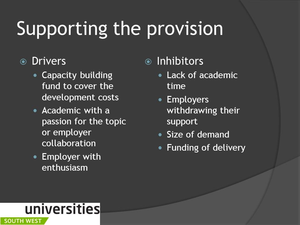 Supporting the provision  Drivers Capacity building fund to cover the development costs Academic with a passion for the topic or employer collaboration Employer with enthusiasm  Inhibitors Lack of academic time Employers withdrawing their support Size of demand Funding of delivery