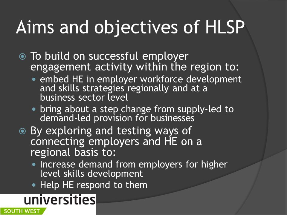 Aims and objectives of HLSP  To build on successful employer engagement activity within the region to: embed HE in employer workforce development and skills strategies regionally and at a business sector level bring about a step change from supply-led to demand-led provision for businesses  By exploring and testing ways of connecting employers and HE on a regional basis to: Increase demand from employers for higher level skills development Help HE respond to them