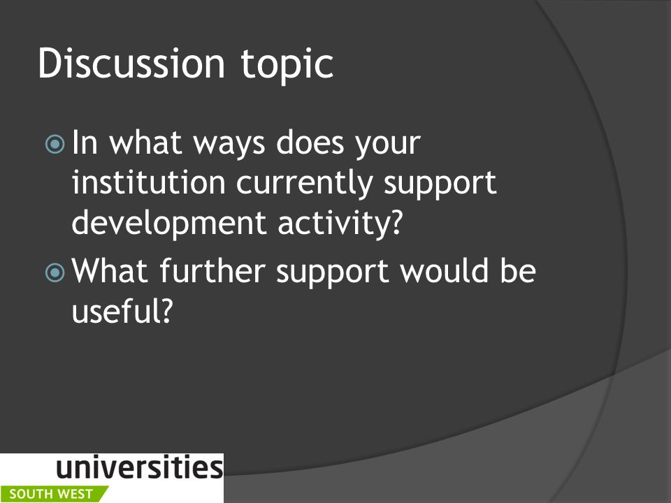 Discussion topic  In what ways does your institution currently support development activity.
