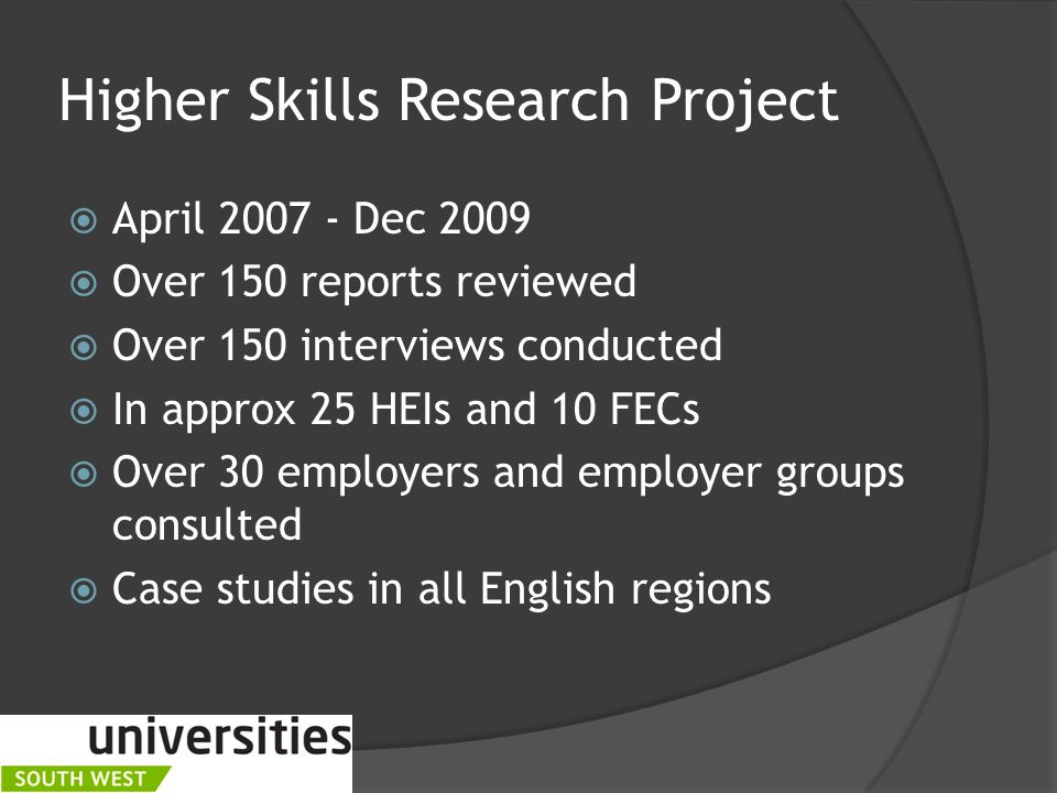 Higher Skills Research Project  April Dec 2009  Over 150 reports reviewed  Over 150 interviews conducted  In approx 25 HEIs and 10 FECs  Over 30 employers and employer groups consulted  Case studies in all English regions