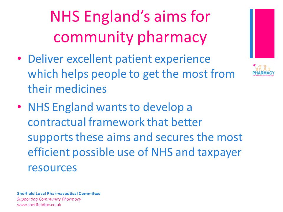 Sheffield Local Pharmaceutical Committee Supporting Community Pharmacy   NHS England's aims for community pharmacy Deliver excellent patient experience which helps people to get the most from their medicines NHS England wants to develop a contractual framework that better supports these aims and secures the most efficient possible use of NHS and taxpayer resources