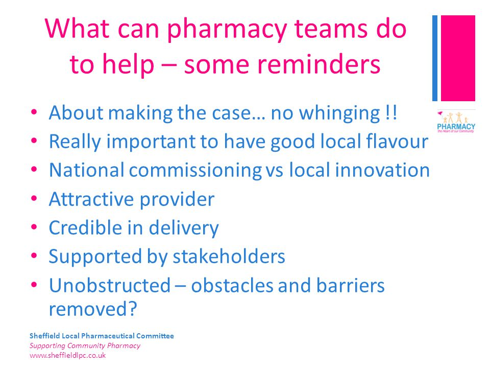 Sheffield Local Pharmaceutical Committee Supporting Community Pharmacy   What can pharmacy teams do to help – some reminders About making the case… no whinging !.