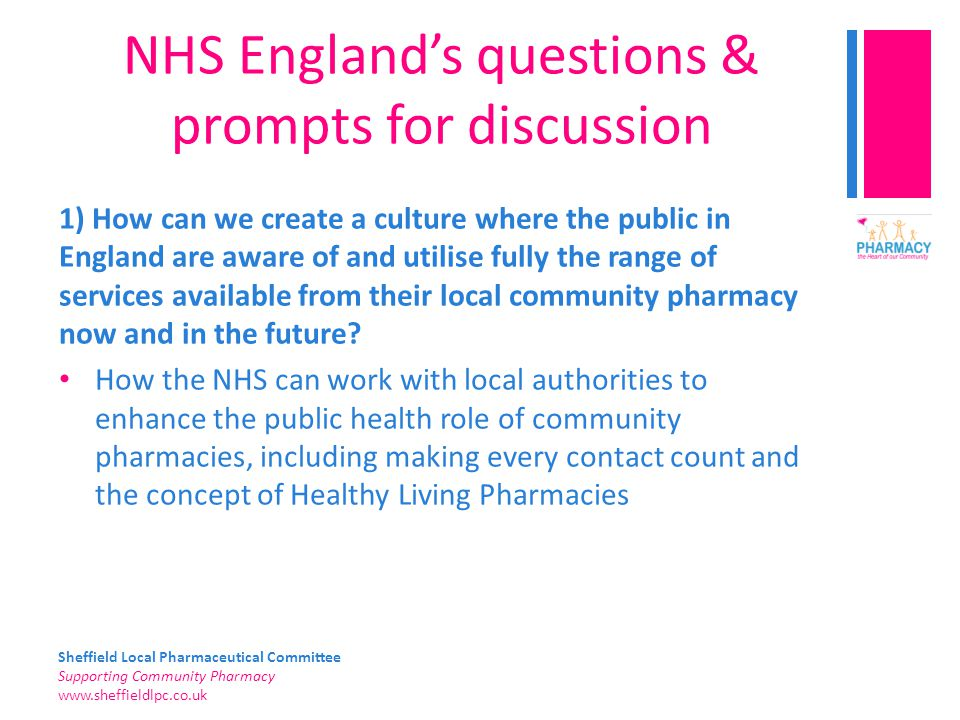 Sheffield Local Pharmaceutical Committee Supporting Community Pharmacy   NHS England's questions & prompts for discussion 1) How can we create a culture where the public in England are aware of and utilise fully the range of services available from their local community pharmacy now and in the future.