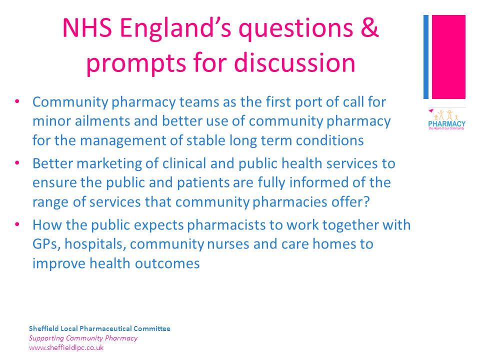 Sheffield Local Pharmaceutical Committee Supporting Community Pharmacy   NHS England's questions & prompts for discussion Community pharmacy teams as the first port of call for minor ailments and better use of community pharmacy for the management of stable long term conditions Better marketing of clinical and public health services to ensure the public and patients are fully informed of the range of services that community pharmacies offer.