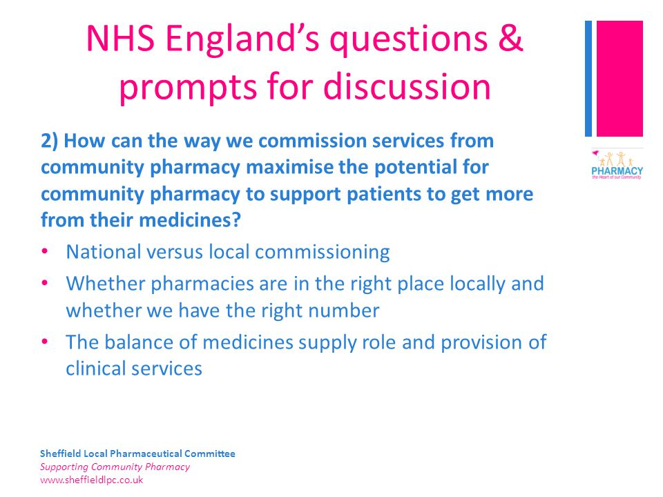 Sheffield Local Pharmaceutical Committee Supporting Community Pharmacy   NHS England's questions & prompts for discussion 2) How can the way we commission services from community pharmacy maximise the potential for community pharmacy to support patients to get more from their medicines.