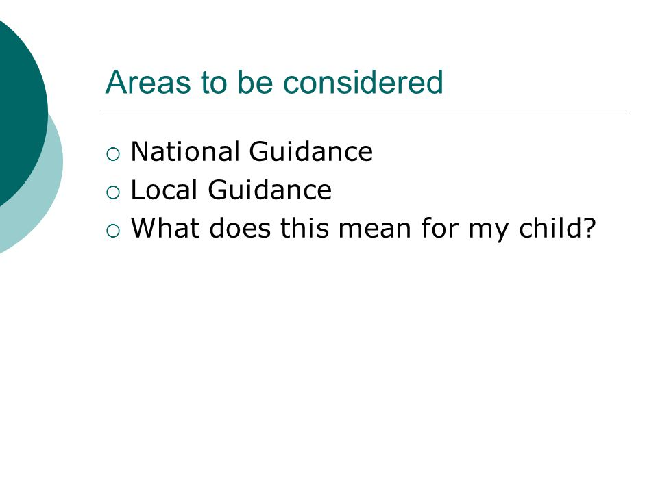 Areas to be considered  National Guidance  Local Guidance  What does this mean for my child