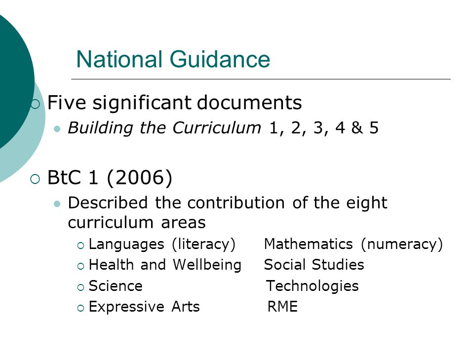 National Guidance  Five significant documents Building the Curriculum 1, 2, 3, 4 & 5  BtC 1 (2006) Described the contribution of the eight curriculum areas  Languages (literacy) Mathematics (numeracy)  Health and Wellbeing Social Studies  Science Technologies  Expressive Arts RME
