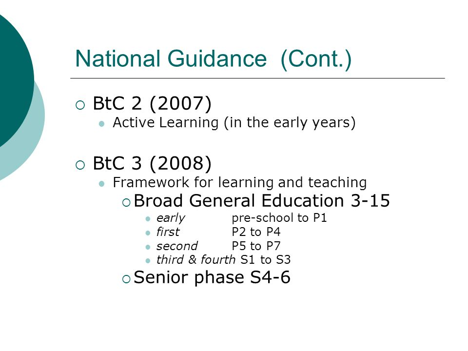 National Guidance (Cont.)  BtC 2 (2007) Active Learning (in the early years)  BtC 3 (2008) Framework for learning and teaching  Broad General Education 3-15 early pre-school to P1 first P2 to P4 second P5 to P7 third & fourth S1 to S3  Senior phase S4-6
