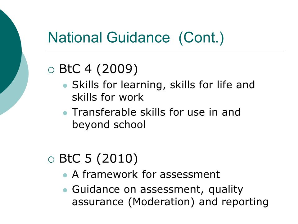 National Guidance (Cont.)  BtC 4 (2009) Skills for learning, skills for life and skills for work Transferable skills for use in and beyond school  BtC 5 (2010) A framework for assessment Guidance on assessment, quality assurance (Moderation) and reporting