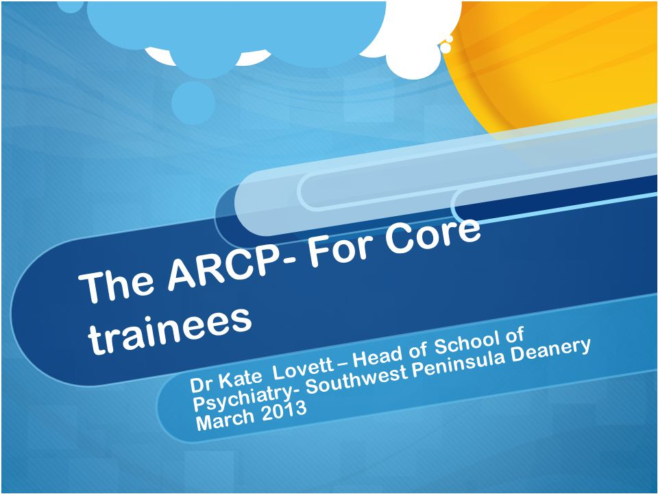 The ARCP- For Core trainees Dr Kate Lovett – Head of School of Psychiatry- Southwest Peninsula Deanery March 2013