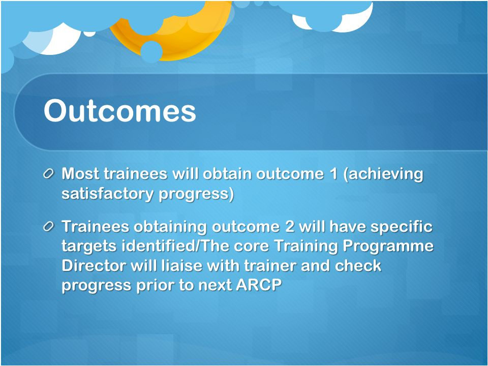 Outcomes Most trainees will obtain outcome 1 (achieving satisfactory progress) Trainees obtaining outcome 2 will have specific targets identified/The core Training Programme Director will liaise with trainer and check progress prior to next ARCP