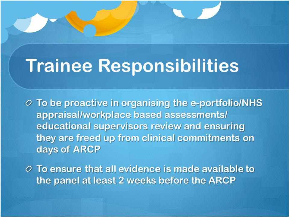 Trainee Responsibilities To be proactive in organising the e-portfolio/NHS appraisal/workplace based assessments/ educational supervisors review and ensuring they are freed up from clinical commitments on days of ARCP To ensure that all evidence is made available to the panel at least 2 weeks before the ARCP