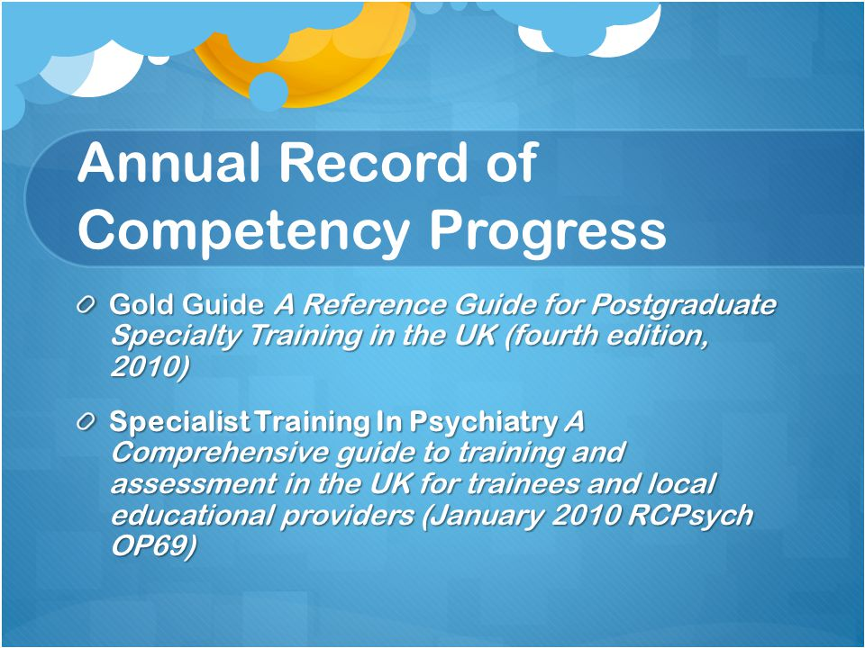 Annual Record of Competency Progress Gold Guide A Reference Guide for Postgraduate Specialty Training in the UK (fourth edition, 2010) Specialist Training In Psychiatry A Comprehensive guide to training and assessment in the UK for trainees and local educational providers (January 2010 RCPsych OP69)