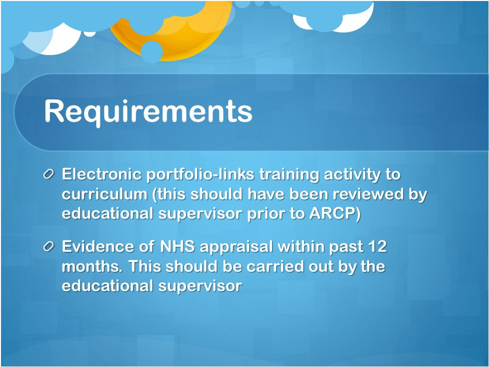 Requirements Electronic portfolio-links training activity to curriculum (this should have been reviewed by educational supervisor prior to ARCP) Evidence of NHS appraisal within past 12 months.