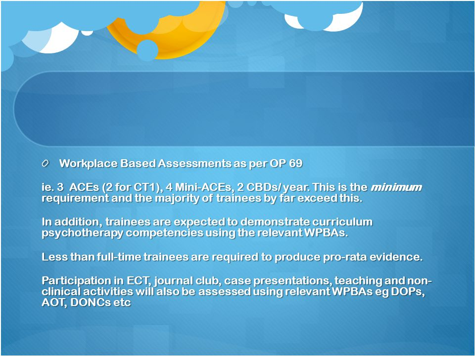 Workplace Based Assessments as per OP 69 ie. 3 ACEs (2 for CT1), 4 Mini-ACEs, 2 CBDs/ year.