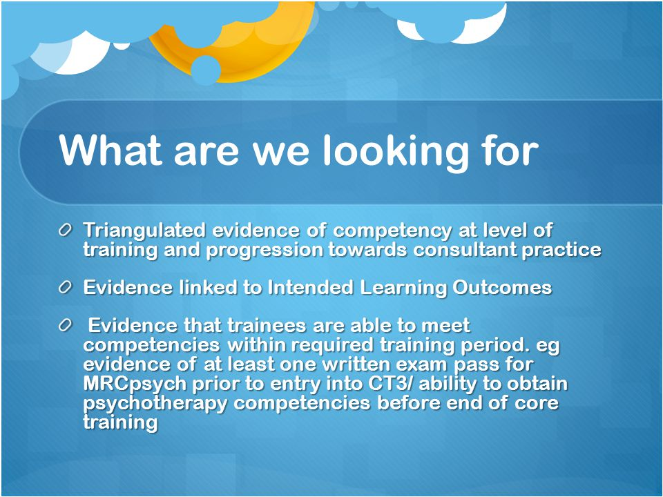 What are we looking for Triangulated evidence of competency at level of training and progression towards consultant practice Evidence linked to Intended Learning Outcomes Evidence that trainees are able to meet competencies within required training period.