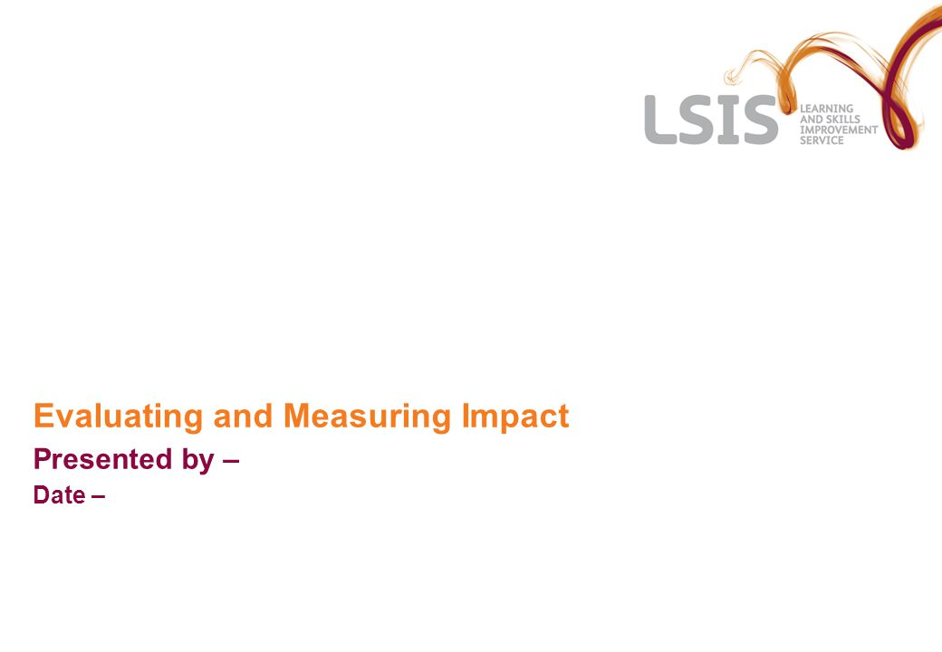 Evaluating and Measuring Impact Presented by – Date –