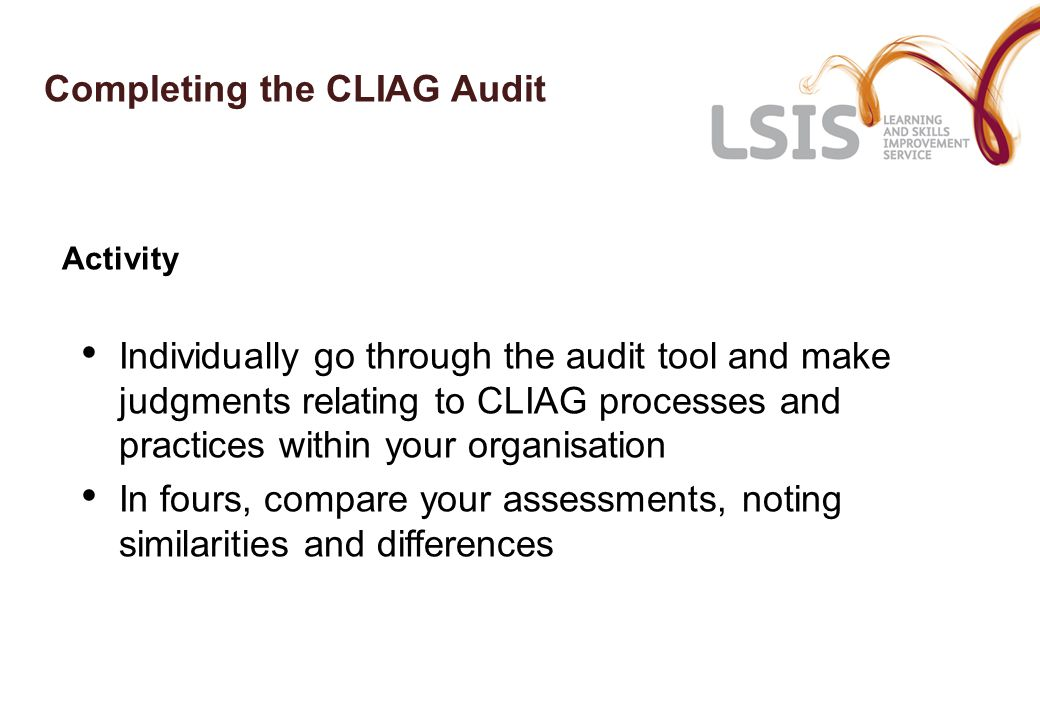 Completing the CLIAG Audit Activity Individually go through the audit tool and make judgments relating to CLIAG processes and practices within your organisation In fours, compare your assessments, noting similarities and differences