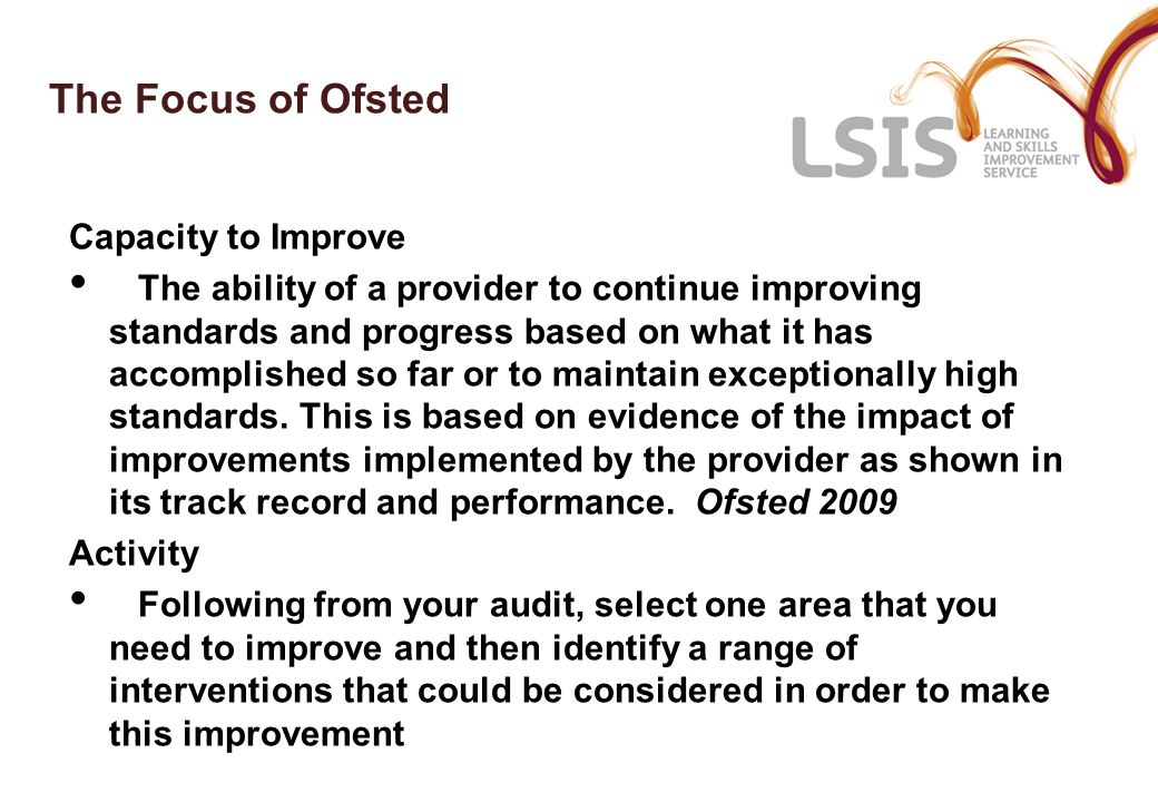 The Focus of Ofsted Capacity to Improve The ability of a provider to continue improving standards and progress based on what it has accomplished so far or to maintain exceptionally high standards.