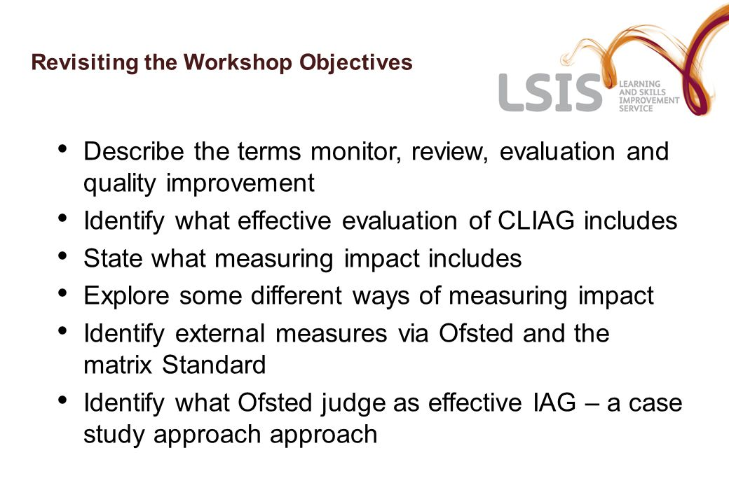 Revisiting the Workshop Objectives Describe the terms monitor, review, evaluation and quality improvement Identify what effective evaluation of CLIAG includes State what measuring impact includes Explore some different ways of measuring impact Identify external measures via Ofsted and the matrix Standard Identify what Ofsted judge as effective IAG – a case study approach approach