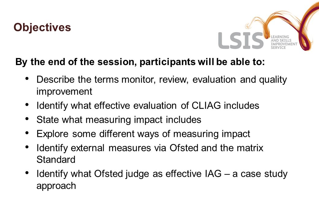 Objectives Describe the terms monitor, review, evaluation and quality improvement Identify what effective evaluation of CLIAG includes State what measuring impact includes Explore some different ways of measuring impact Identify external measures via Ofsted and the matrix Standard Identify what Ofsted judge as effective IAG – a case study approach By the end of the session, participants will be able to: