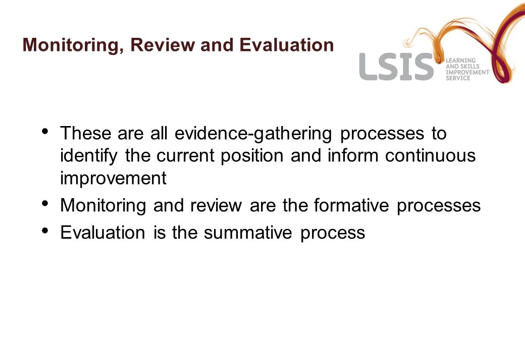 Monitoring, Review and Evaluation These are all evidence-gathering processes to identify the current position and inform continuous improvement Monitoring and review are the formative processes Evaluation is the summative process