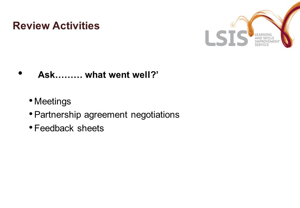 Review Activities Ask……… what went well ' Meetings Partnership agreement negotiations Feedback sheets