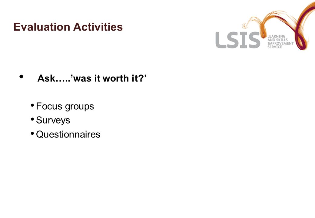 Evaluation Activities Ask…..'was it worth it ' Focus groups Surveys Questionnaires