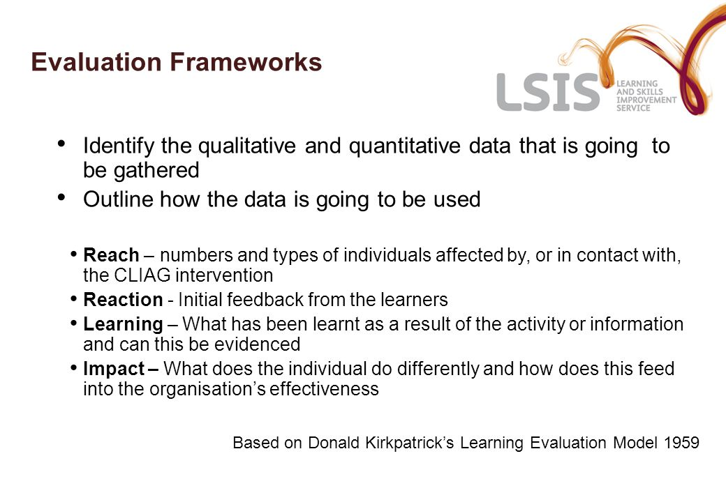 Evaluation Frameworks Identify the qualitative and quantitative data that is going to be gathered Outline how the data is going to be used Reach – numbers and types of individuals affected by, or in contact with, the CLIAG intervention Reaction - Initial feedback from the learners Learning – What has been learnt as a result of the activity or information and can this be evidenced Impact – What does the individual do differently and how does this feed into the organisation's effectiveness Based on Donald Kirkpatrick's Learning Evaluation Model 1959