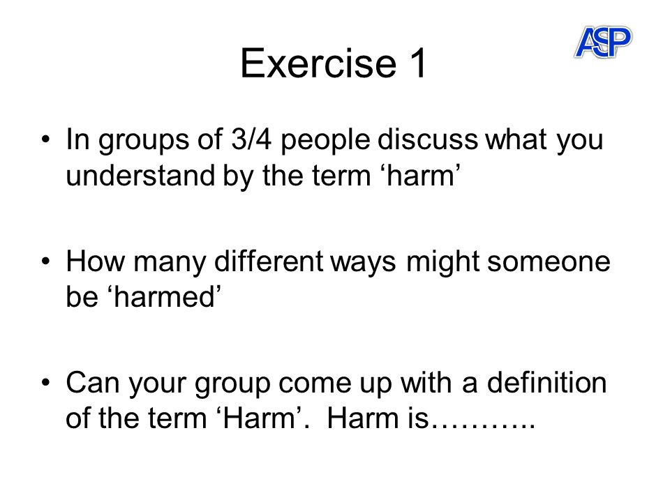 Exercise 1 In groups of 3/4 people discuss what you understand by the term 'harm' How many different ways might someone be 'harmed' Can your group come up with a definition of the term 'Harm'.