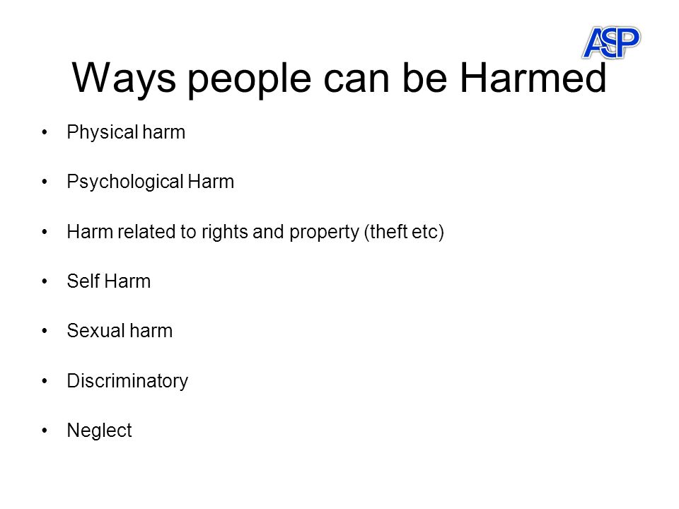 Ways people can be Harmed Physical harm Psychological Harm Harm related to rights and property (theft etc) Self Harm Sexual harm Discriminatory Neglect